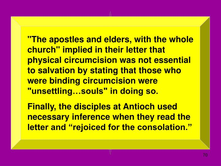 """The apostles and elders, with the whole church"" implied in their letter that physical circumcision was not essential to salvation by stating that those who were binding circumcision were ""unsettling…souls"" in doing so."