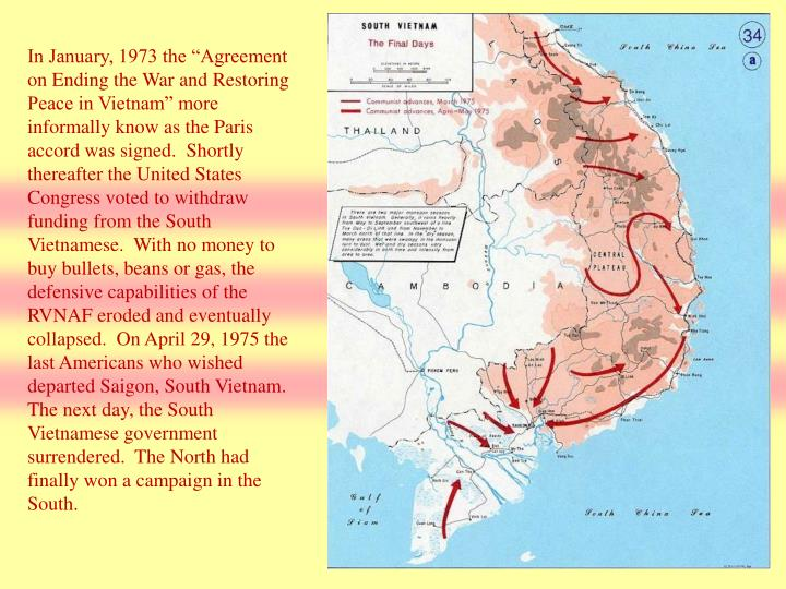 "In January, 1973 the ""Agreement on Ending the War and Restoring Peace in Vietnam"" more informally know as the Paris accord was signed.  Shortly thereafter the United States Congress voted to withdraw funding from the South Vietnamese.  With no money to buy bullets, beans or gas, the defensive capabilities of the RVNAF eroded and eventually collapsed.  On April 29, 1975 the last Americans who wished departed Saigon, South Vietnam.  The next day, the South Vietnamese government surrendered.  The North had finally won a campaign in the South."
