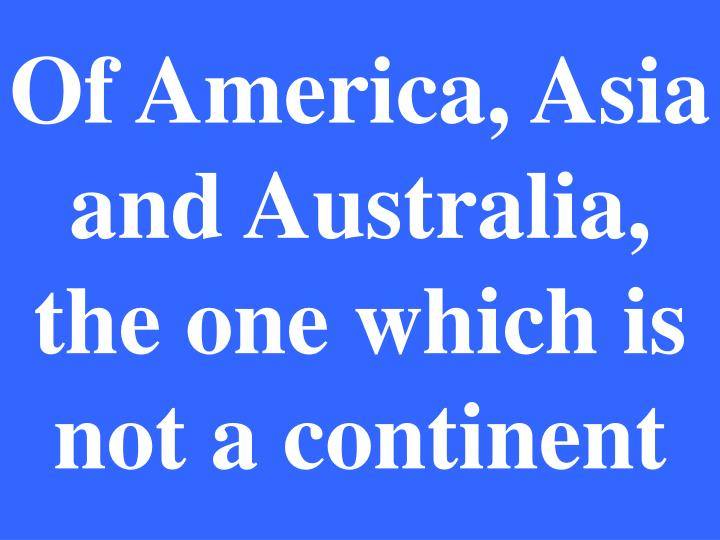 Of America, Asia and Australia, the one which is not a continent