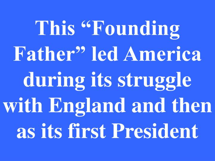 """This """"Founding Father"""" led America during its struggle with England and then as its first President"""