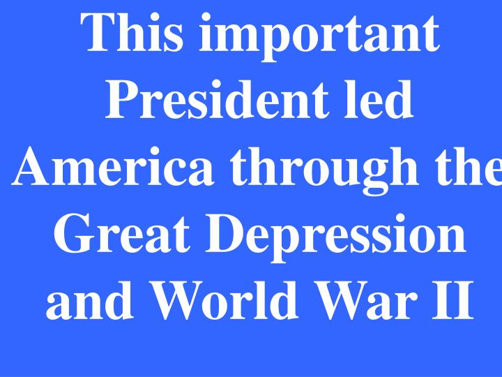 This important President led America through the Great Depression and World War II