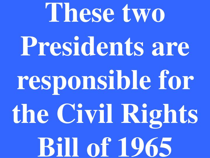 These two Presidents are responsible for the Civil Rights Bill of 1965