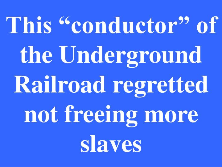 """This """"conductor"""" of the Underground Railroad regretted not freeing more slaves"""