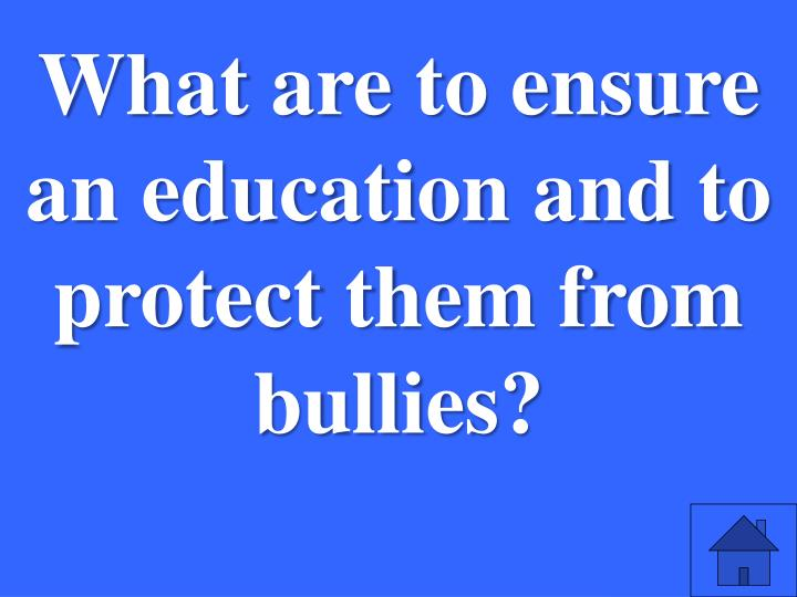 What are to ensure an education and to protect them from bullies?