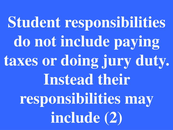 Student responsibilities do not include paying taxes or doing jury duty. Instead their responsibilities may include (2)
