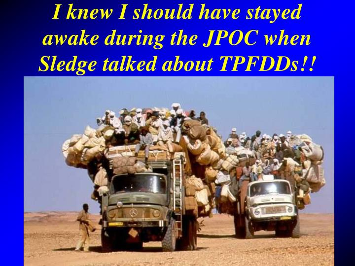 I knew I should have stayed awake during the JPOC when Sledge talked about TPFDDs!!