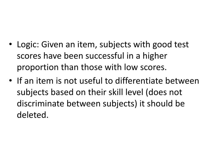 Logic: Given an item, subjects with good test scores have been successful in a higher proportion than those with low scores.