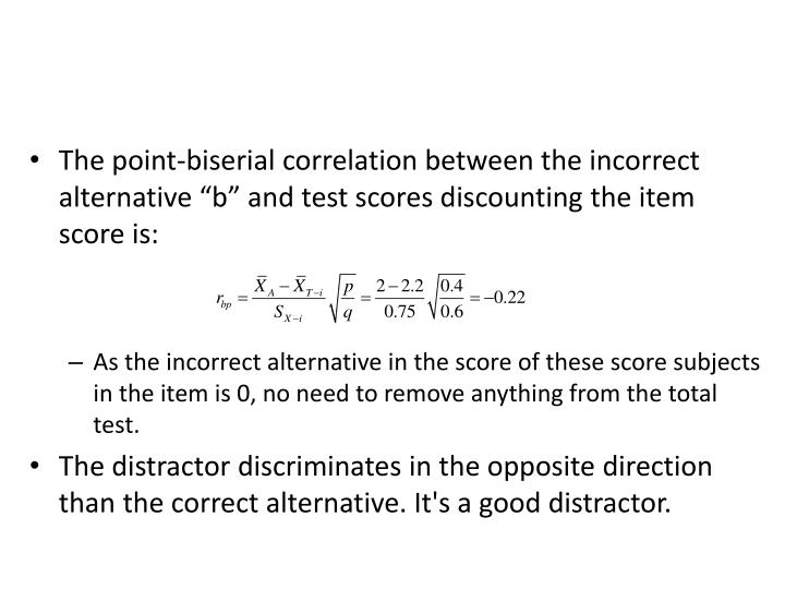 "The point-biserial correlation between the incorrect alternative ""b"" and test scores discounting the item score is:"