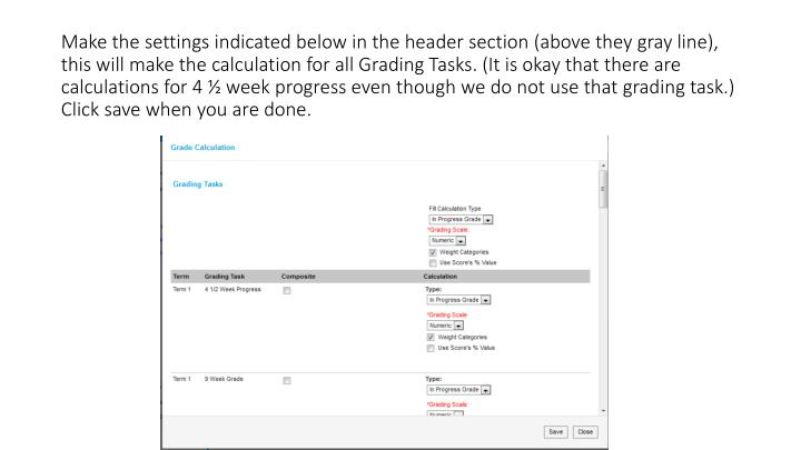 Make the settings indicated below in the header section (above they gray line), this will make the calculation for all Grading Tasks. (It is okay that there are calculations for 4 ½ week progress even though we do not use that grading task.) Click save when you are done.