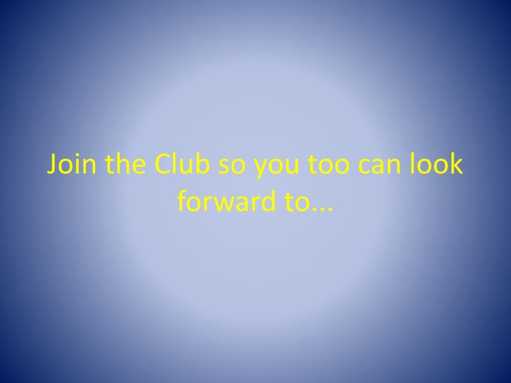 Join the Club so you too can look forward to...