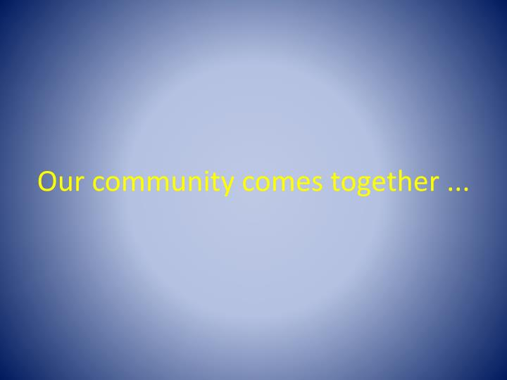 Our community comes together ...