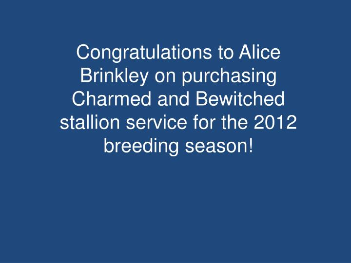 Congratulations to Alice Brinkley on purchasing Charmed and Bewitched stallion service for the 2012 breeding season!