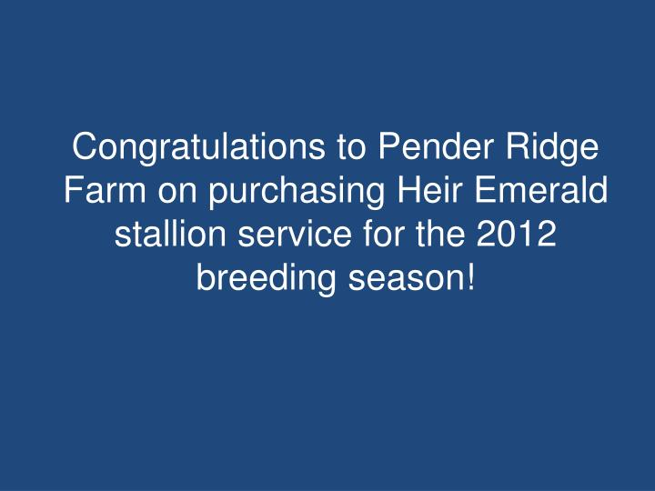 Congratulations to Pender Ridge Farm on purchasing Heir Emerald stallion service for the 2012 breeding season!