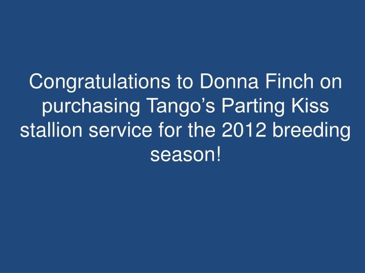 Congratulations to Donna Finch on purchasing Tango's Parting Kiss stallion service for the 2012 breeding season!