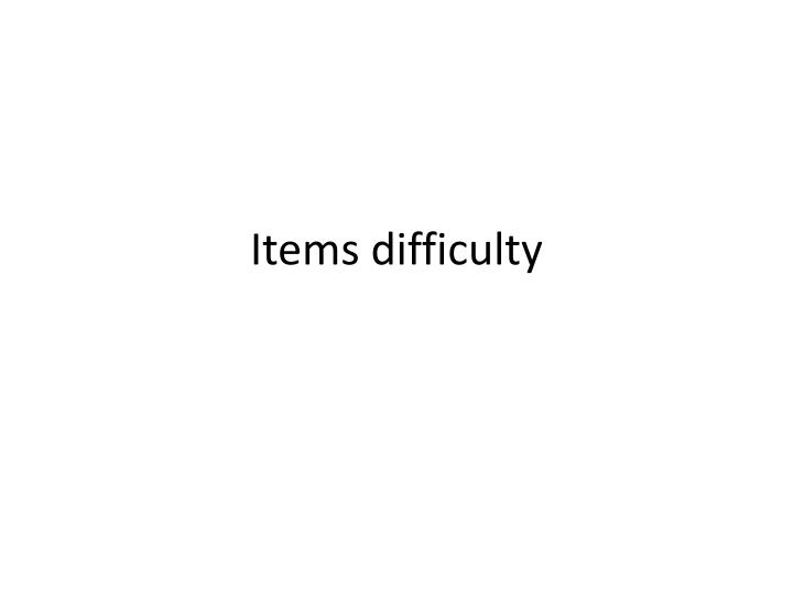 Items difficulty