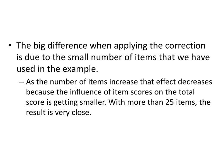 The big difference when applying the correction is due to the small number of items that we have used in the example.