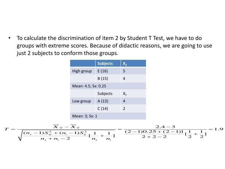 To calculate the discrimination of item 2 by Student T Test, we have to do groups with extreme scores. Because of didactic reasons, we are going to use just 2 subjects to conform those groups.