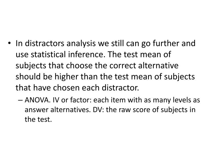 In distractors analysis we still can go further and use statistical inference. The test mean of subjects that choose the correct alternative should be higher than the test mean of subjects that have chosen each distractor.