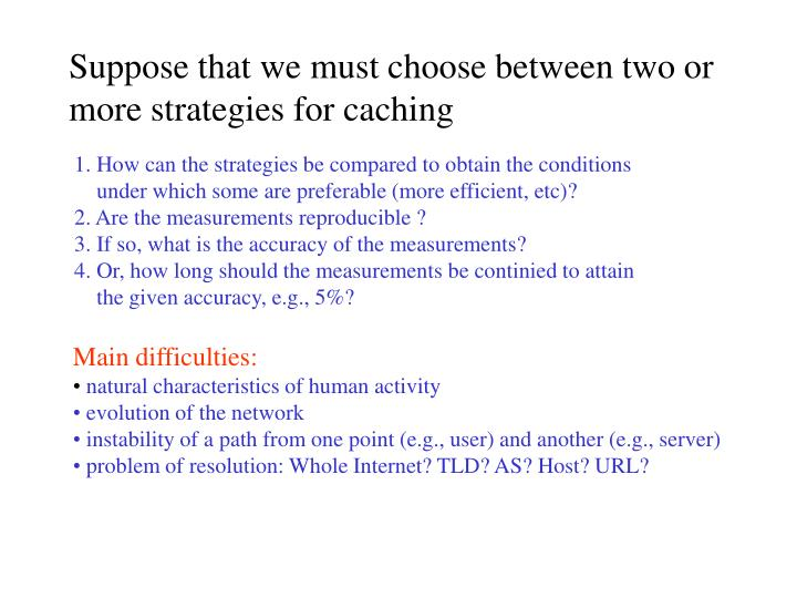 Suppose that we must choose between two or more strategies for caching