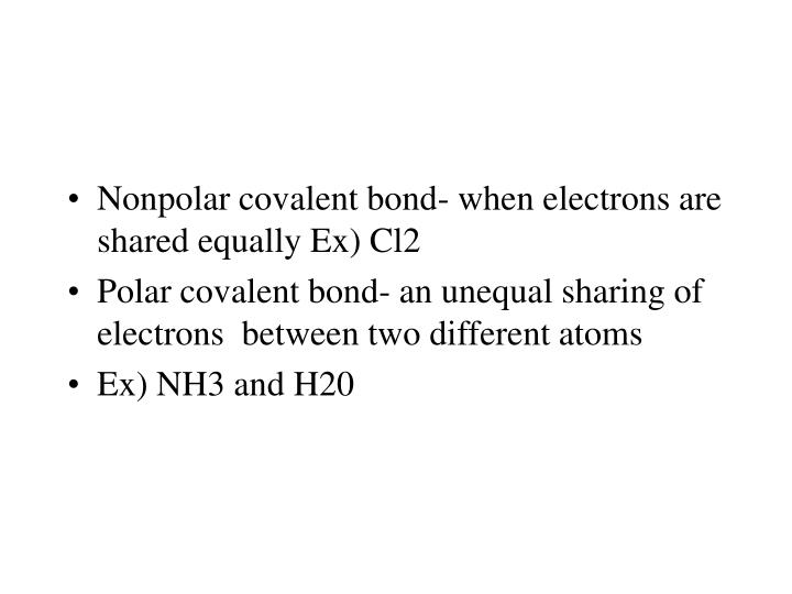 Nonpolar covalent bond- when electrons are shared equally Ex) Cl2