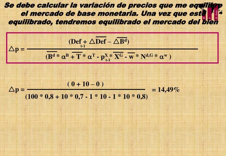 Se debe calcular la variación de precios que me equilibre el mercado de base monetaria. Una vez que este equilibrado, tendremos equilibrado el mercado del bien