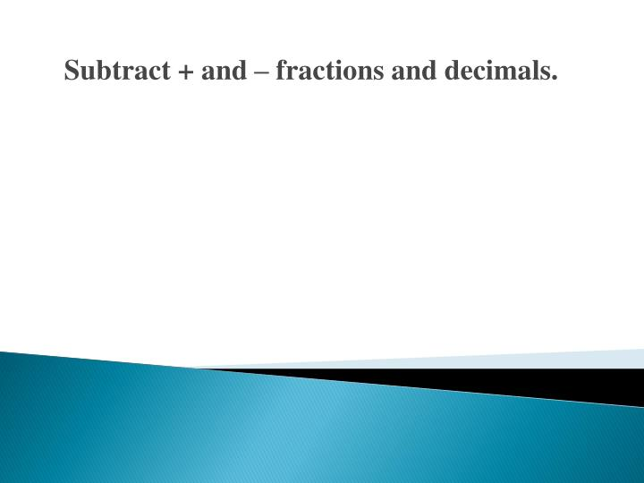 Subtract + and – fractions and decimals.