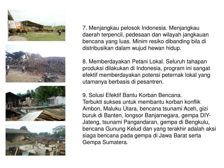 7. Menjangkau pelosok Indonesia. Menjangkau daerah terpencil, pedesaan dan wilayah jangkauan bencana yang luas. Minim resiko dibanding bila di distribusikan dalam wujud hewan hidup.