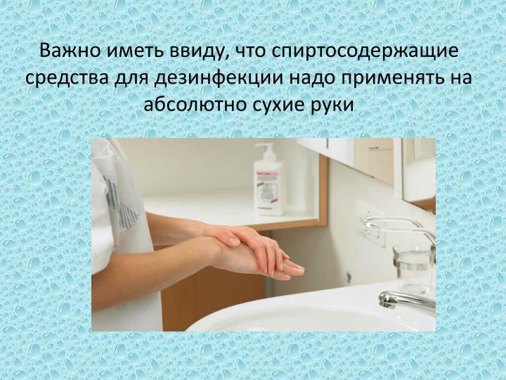 Важно иметь ввиду, что спиртосодержащие средства для дезинфекции надо применять на абсолютно сухие руки