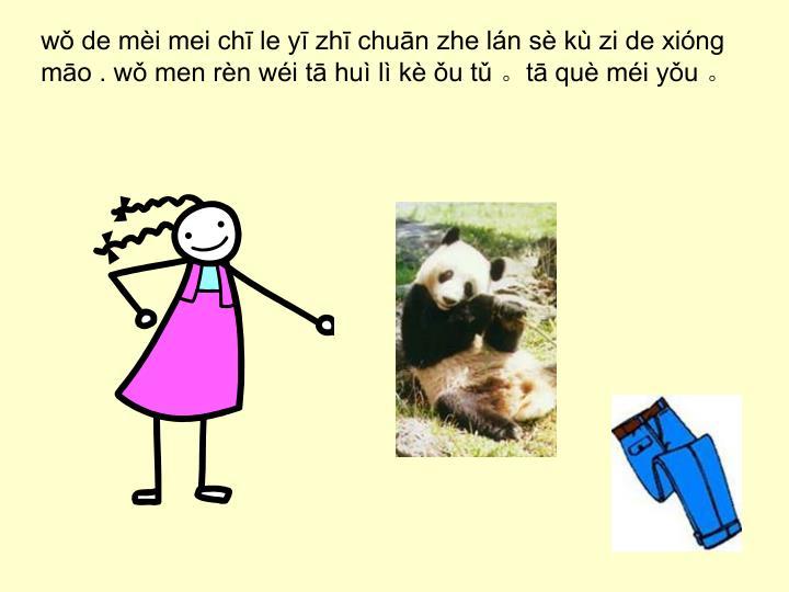 wǒ de mèi mei chī le yī zhī chuān zhe lán sè kù zi de xióng māo . wǒ men rèn wéi tā huì lì kè ǒu tǔ