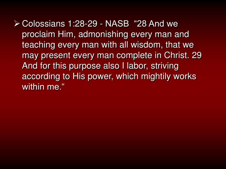 "Colossians 1:28-29 - NASB  ""28 And we proclaim Him, admonishing every man and teaching every man w..."