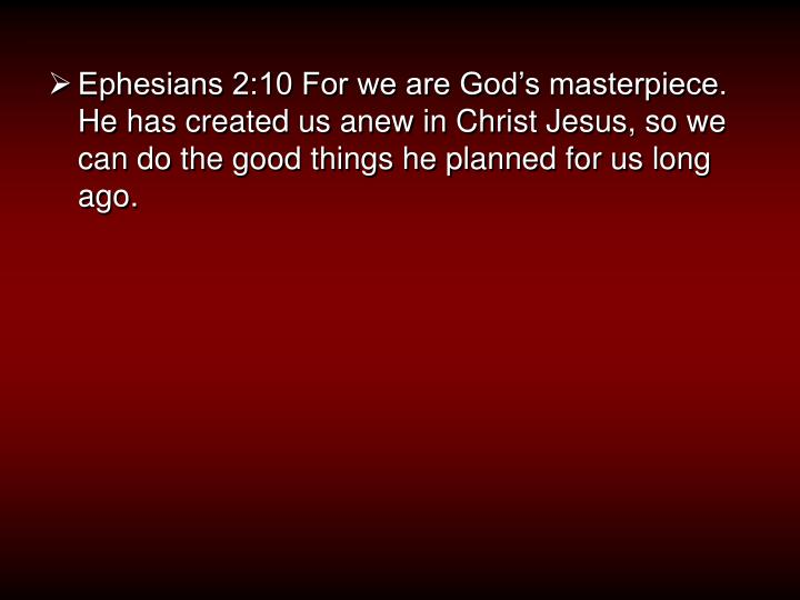 Ephesians 2:10 For we are God's masterpiece. He has created us anew in Christ Jesus, so we can do the good things he planned for us long ago.