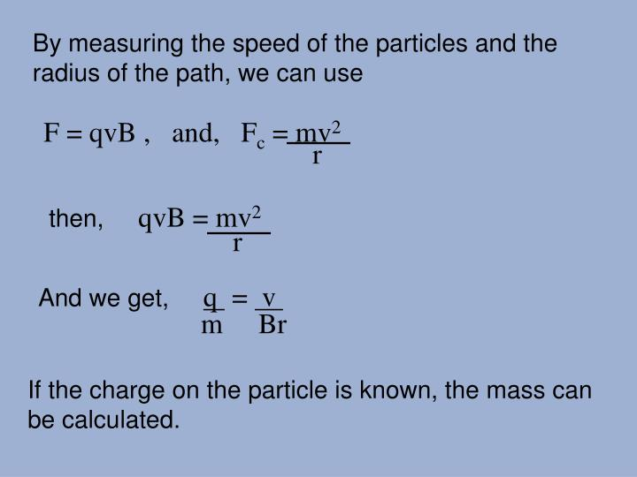 By measuring the speed of the particles and the radius of the path, we can use