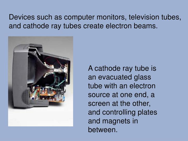 Devices such as computer monitors, television tubes, and cathode ray tubes create electron beams.