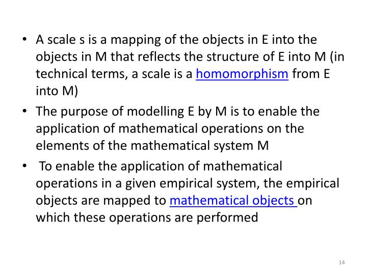 A scale s is a mapping of the objects in E into the objects in M that reflects the structure of E into M (in technical terms, a scale is a