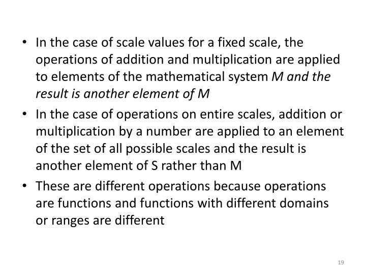 In the case of scale values for a fixed scale, the operations of addition and multiplication are applied to elements of the mathematical system