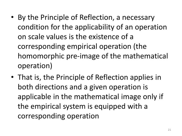 By the Principle of Reflection, a necessary condition for the applicability of an operation on scale values is the existence of a corresponding empirical operation (the homomorphic pre-image of the mathematical operation)