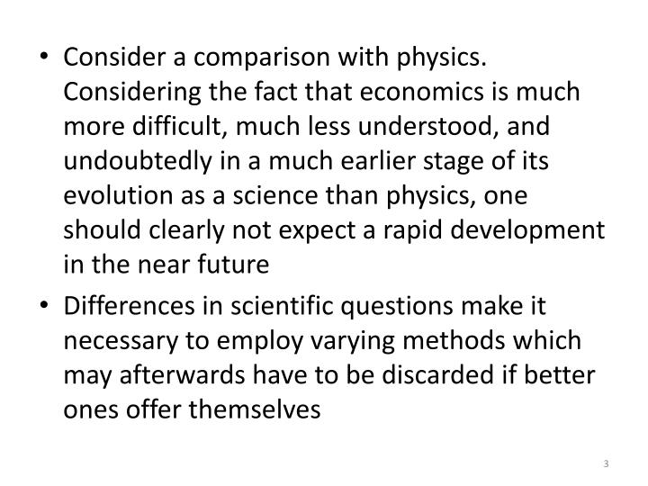 Consider a comparison with physics. Considering the fact that economics is much more difficult, much less understood, and undoubtedly in a much earlier stage of its evolution as a science than physics, one should clearly not expect a rapid development in the near future