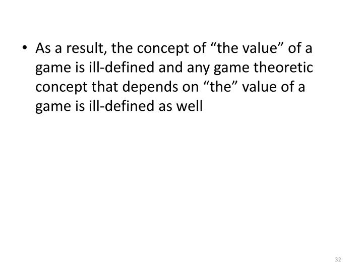 """As a result, the concept of """"the value"""" of a game is ill-defined and any game theoretic concept that depends on """"the"""" value of a game is ill-defined as well"""