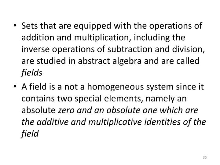 Sets that are equipped with the operations of addition and multiplication, including the inverse operations of subtraction and division, are studied in abstract algebra and are called