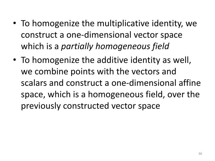 To homogenize the multiplicative identity, we construct a one-dimensional vector space which is a