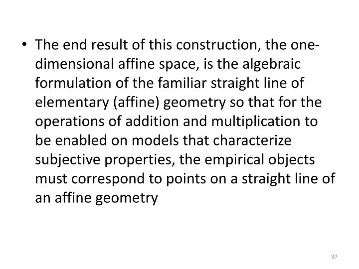 The end result of this construction, the one-dimensional affine space, is the algebraic formulation of the familiar straight line of elementary (affine) geometry so that for the operations of addition and multiplication to be enabled on models that characterize subjective properties, the empirical objects must correspond to points on a straight line of an affine geometry