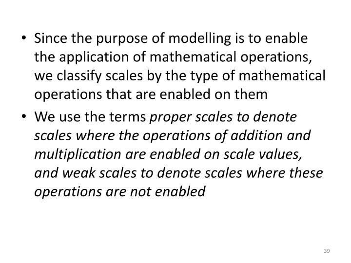 Since the purpose of modelling is to enable the application of mathematical operations, we classify scales by the type of mathematical operations that are enabled on them