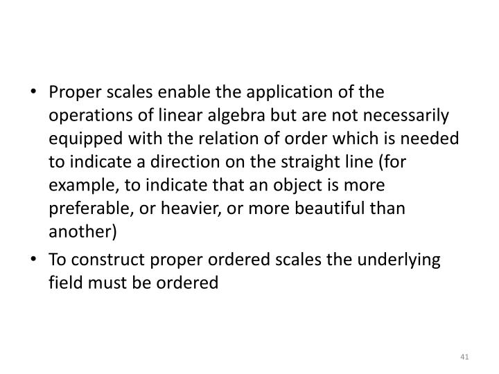 Proper scales enable the application of the operations of linear algebra but are not necessarily equipped with the relation of order which is needed to indicate a direction on the straight line (for example, to indicate that an object is more preferable, or heavier, or more beautiful than another)