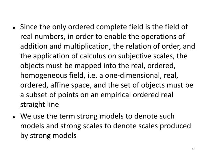 Since the only ordered complete field is the field of real numbers, in order to enable the operations of addition and multiplication, the relation of order, and the application of calculus on subjective scales, the objects must be mapped into the real, ordered, homogeneous field, i.e. a one-dimensional, real, ordered, affine space, and the set of objects must be a subset of points on an empirical ordered real straight line