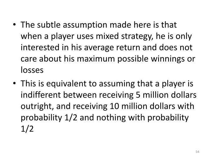 The subtle assumption made here is that when a player uses mixed strategy, he is only interested in his average return and does not care about his maximum possible winnings or losses