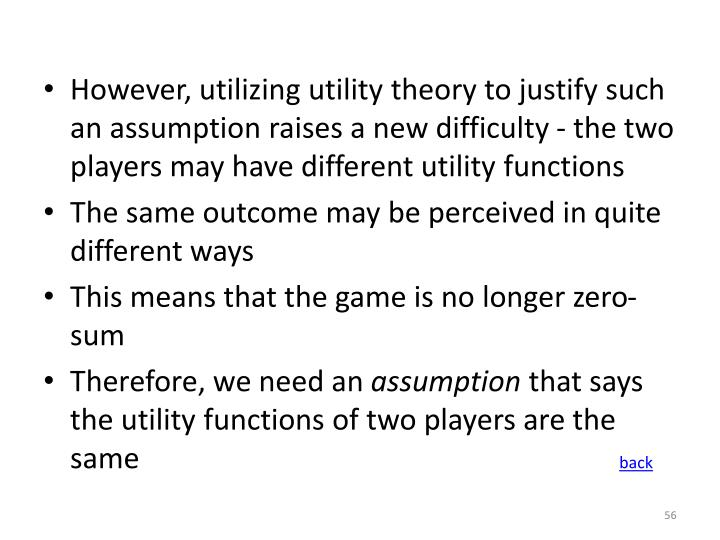 However, utilizing utility theory to justify such an assumption raises a new difficulty - the two players may have different utility functions