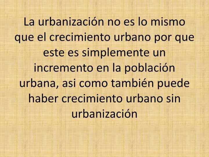 La urbanización no es lo mismo que el crecimiento urbano por que este es simplemente un incremento en la población urbana,