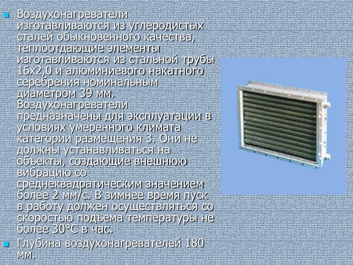 Воздухонагреватели изготавливаются из углеродистых сталей обыкновенного качества, теплоотдающие элементы изготавливаются из стальной трубы 16х2,0 и алюминиевого накатного серебрения номинальным диаметром 39 мм. Воздухонагреватели предназначены для эксплуатации в условиях умеренного климата категории размещения 3. Они не должны устанавливаться на объекты, создающие внешнюю вибрацию со среднеквадратическим значением более 2 мм/с. В зимнее время пуск в работу должен осуществляться со скоростью подъема температуры не более 30°С в час.