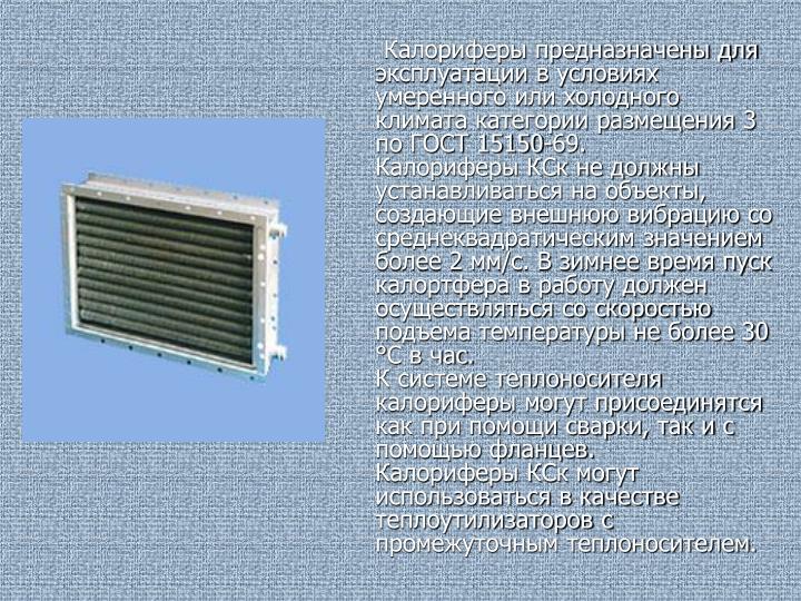 Калориферы предназначены для эксплуатации в условиях умеренного или холодного климата категории размещения 3 по ГОСТ 15150-69.
