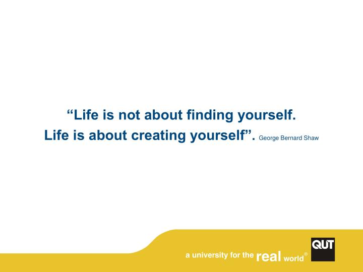 """Life is not about finding yourself."